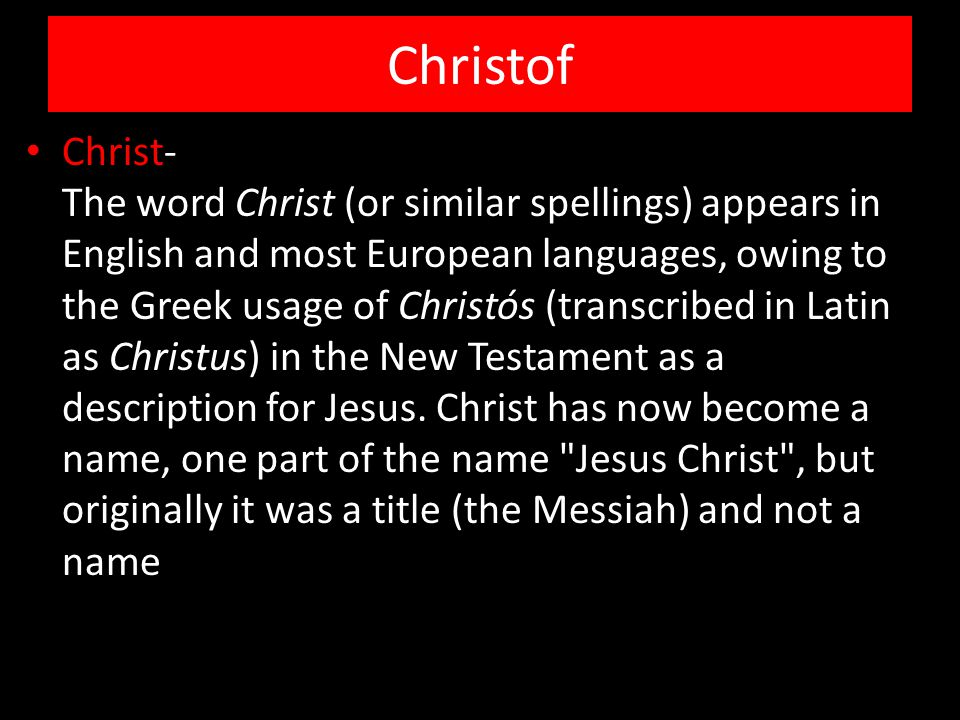 Christof Christ- The word Christ (or similar spellings) appears in English and most European languages, owing to the Greek usage of Christós (transcribed in Latin as Christus) in the New Testament as a description for Jesus.