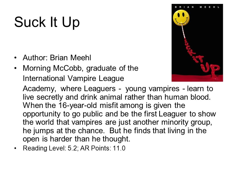 Suck It Up Author: Brian Meehl Morning McCobb, graduate of the International Vampire League Academy, where Leaguers - young vampires - learn to live secretly and drink animal rather than human blood.