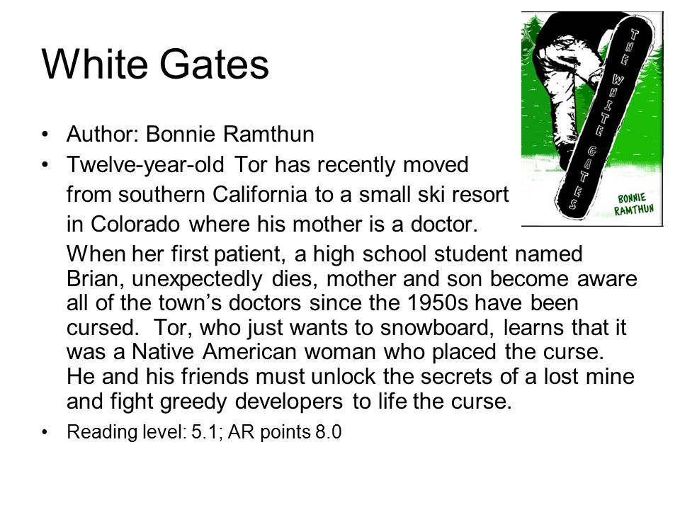 White Gates Author: Bonnie Ramthun Twelve-year-old Tor has recently moved from southern California to a small ski resort in Colorado where his mother is a doctor.