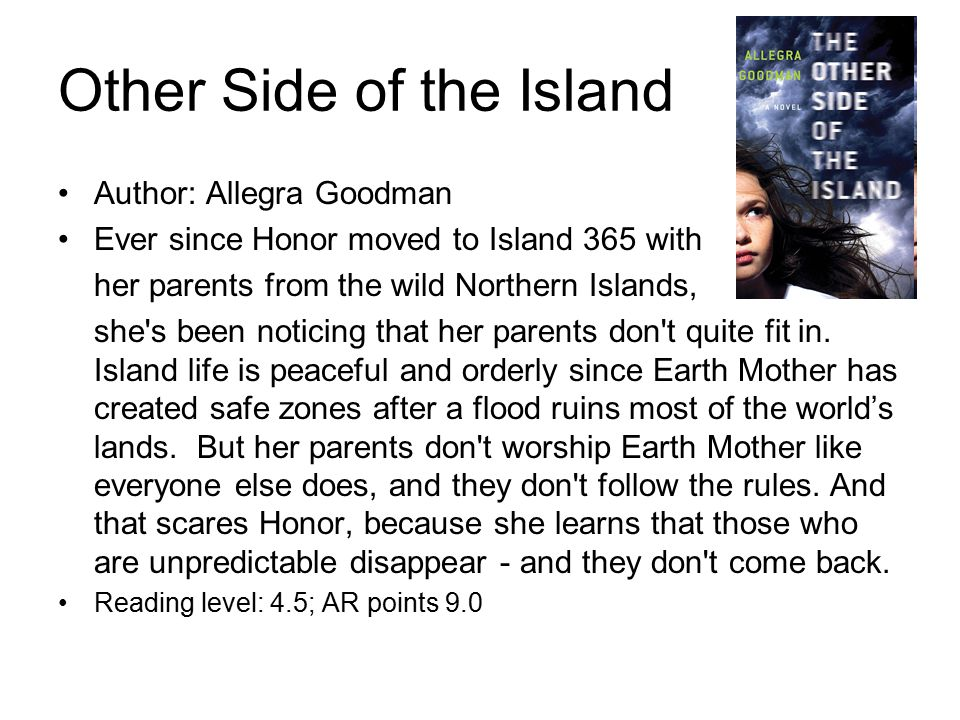 Other Side of the Island Author: Allegra Goodman Ever since Honor moved to Island 365 with her parents from the wild Northern Islands, she s been noticing that her parents don t quite fit in.