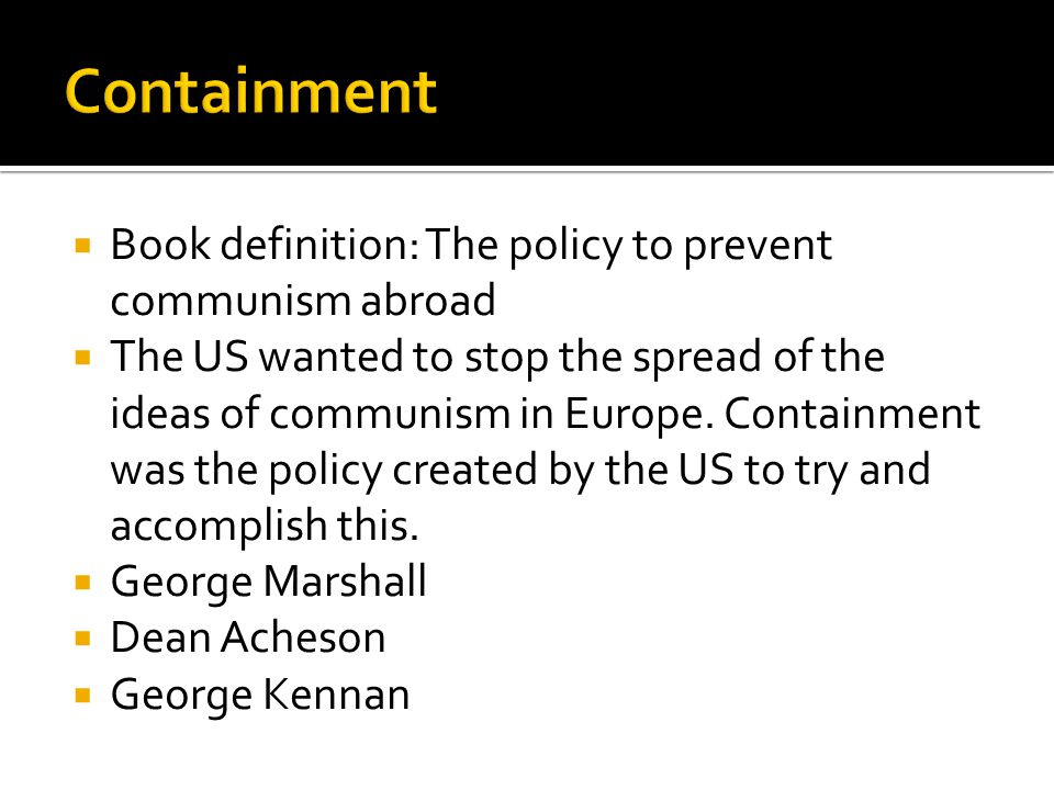  Book definition: The policy to prevent communism abroad  The US wanted to stop the spread of the ideas of communism in Europe. Containment was the