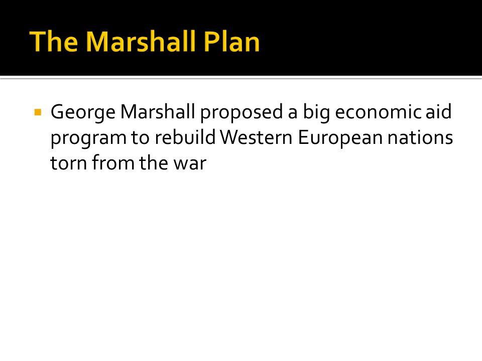  George Marshall proposed a big economic aid program to rebuild Western European nations torn from the war