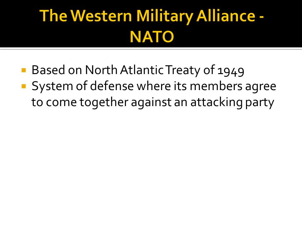  Based on North Atlantic Treaty of 1949  System of defense where its members agree to come together against an attacking party