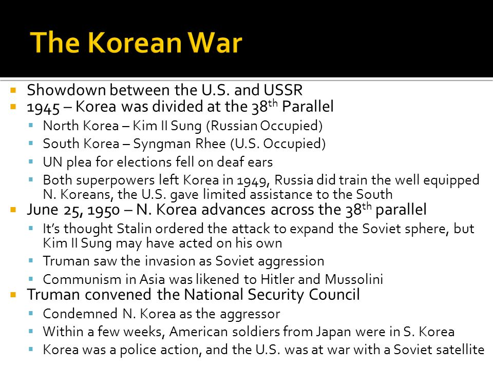  Showdown between the U.S. and USSR  1945 – Korea was divided at the 38 th Parallel  North Korea – Kim II Sung (Russian Occupied)  South Korea – S