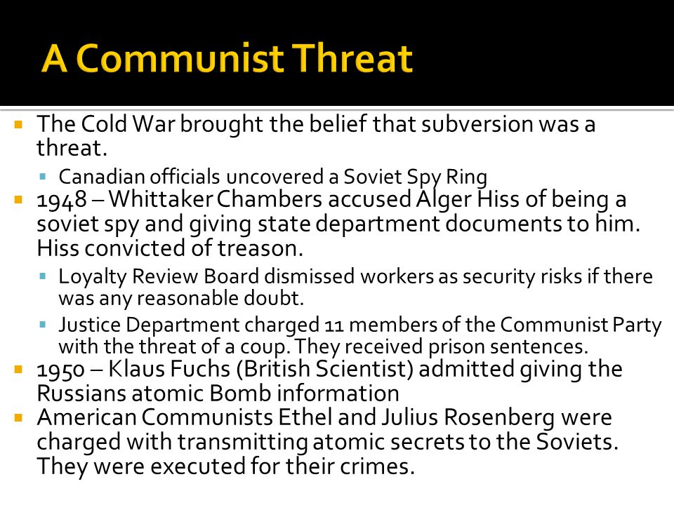  The Cold War brought the belief that subversion was a threat.  Canadian officials uncovered a Soviet Spy Ring  1948 – Whittaker Chambers accused A