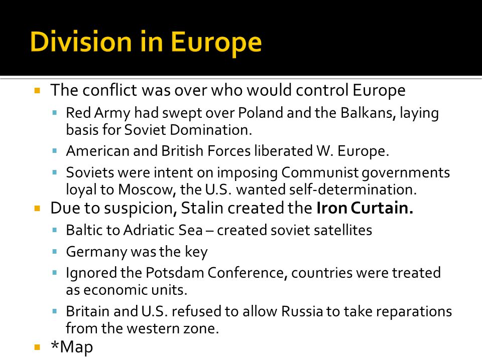  The conflict was over who would control Europe  Red Army had swept over Poland and the Balkans, laying basis for Soviet Domination.  American and