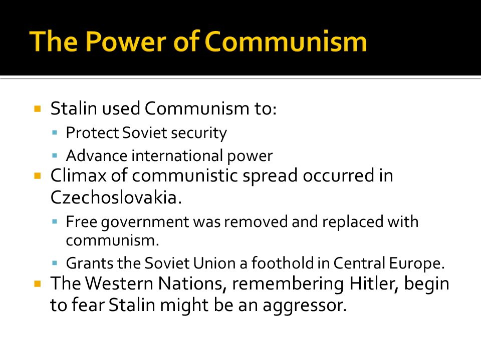  Stalin used Communism to:  Protect Soviet security  Advance international power  Climax of communistic spread occurred in Czechoslovakia.  Free