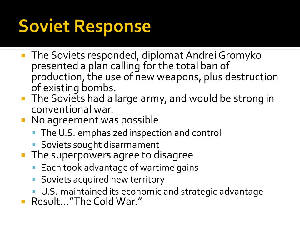  The Soviets responded, diplomat Andrei Gromyko presented a plan calling for the total ban of production, the use of new weapons, plus destruction of