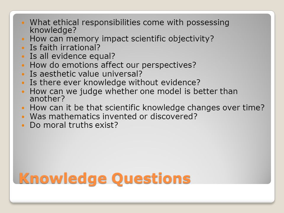 Knowledge Questions What ethical responsibilities come with possessing knowledge? How can memory impact scientific objectivity? Is faith irrational? I