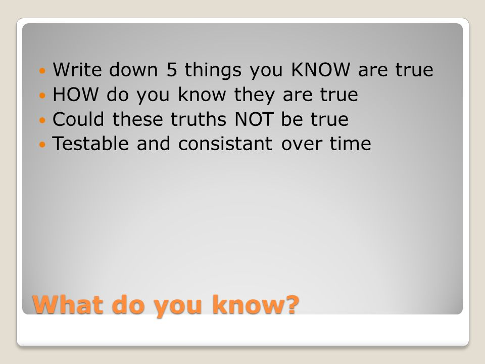 What do you know? Write down 5 things you KNOW are true HOW do you know they are true Could these truths NOT be true Testable and consistant over time