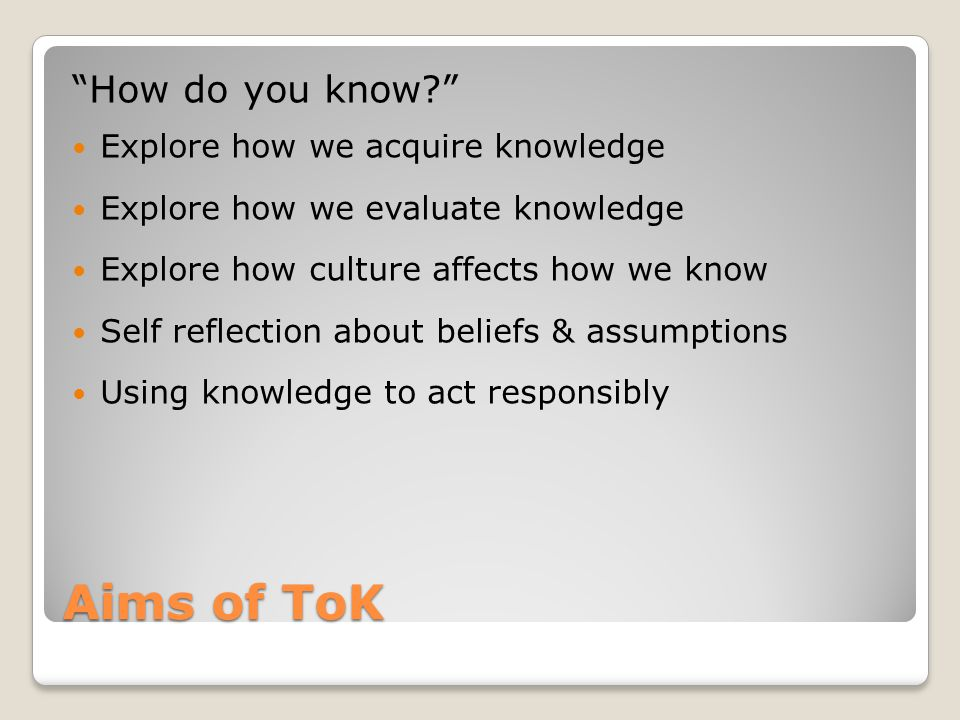 "Aims of ToK ""How do you know?"" Explore how we acquire knowledge Explore how we evaluate knowledge Explore how culture affects how we know Self reflect"