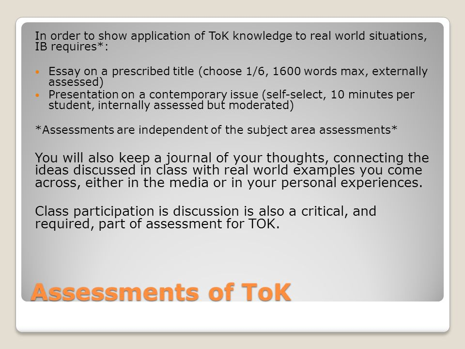 Assessments of ToK In order to show application of ToK knowledge to real world situations, IB requires*: Essay on a prescribed title (choose 1/6, 1600