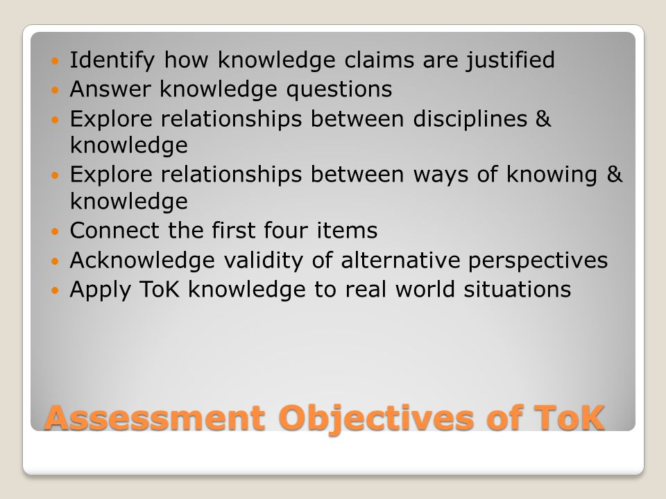 Assessment Objectives of ToK Identify how knowledge claims are justified Answer knowledge questions Explore relationships between disciplines & knowle