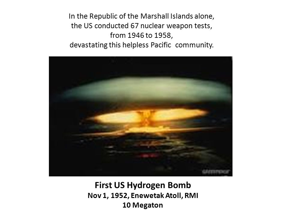 First US Hydrogen Bomb Nov 1, 1952, Enewetak Atoll, RMI 10 Megaton In the Republic of the Marshall Islands alone, the US conducted 67 nuclear weapon tests, from 1946 to 1958, devastating this helpless Pacific community.