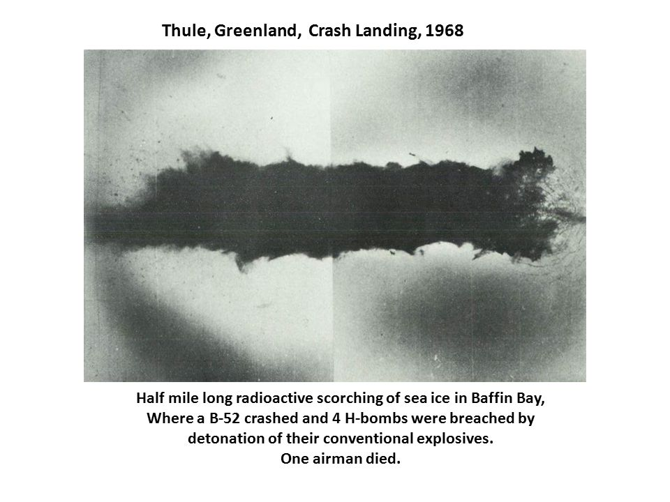 Thule, Greenland, Crash Landing, 1968 Half mile long radioactive scorching of sea ice in Baffin Bay, Where a B-52 crashed and 4 H-bombs were breached by detonation of their conventional explosives.