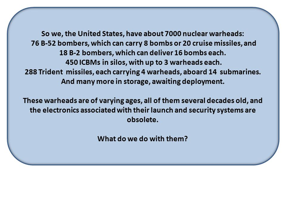 So we, the United States, have about 7000 nuclear warheads: 76 B-52 bombers, which can carry 8 bombs or 20 cruise missiles, and 18 B-2 bombers, which can deliver 16 bombs each.