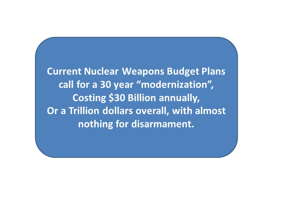 Current Nuclear Weapons Budget Plans call for a 30 year modernization , Costing $30 Billion annually, Or a Trillion dollars overall, with almost nothing for disarmament.