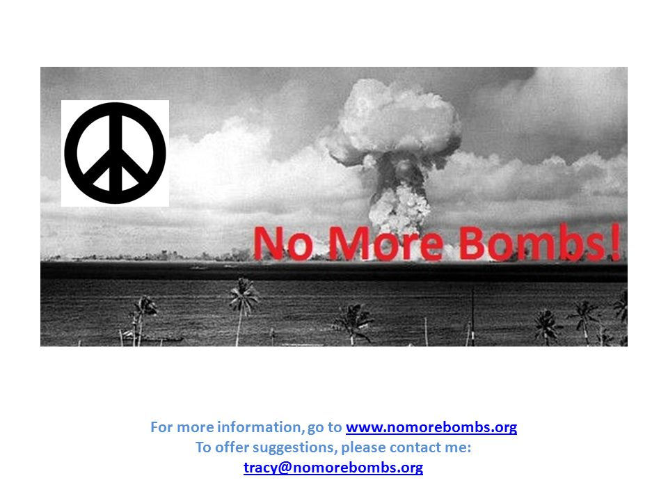 For more information, go to www.nomorebombs.orgwww.nomorebombs.org To offer suggestions, please contact me: tracy@nomorebombs.org