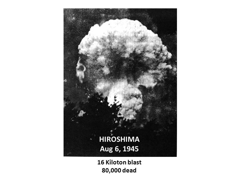 HIROSHIMA Aug 6, 1945 16 Kiloton blast 80,000 dead