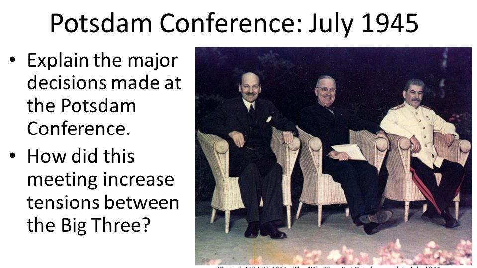 Potsdam Conference: July 1945 Explain the major decisions made at the Potsdam Conference. How did this meeting increase tensions between the Big Three