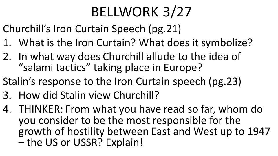 BELLWORK 3/27 Churchill's Iron Curtain Speech (pg.21) 1.What is the Iron Curtain? What does it symbolize? 2.In what way does Churchill allude to the i