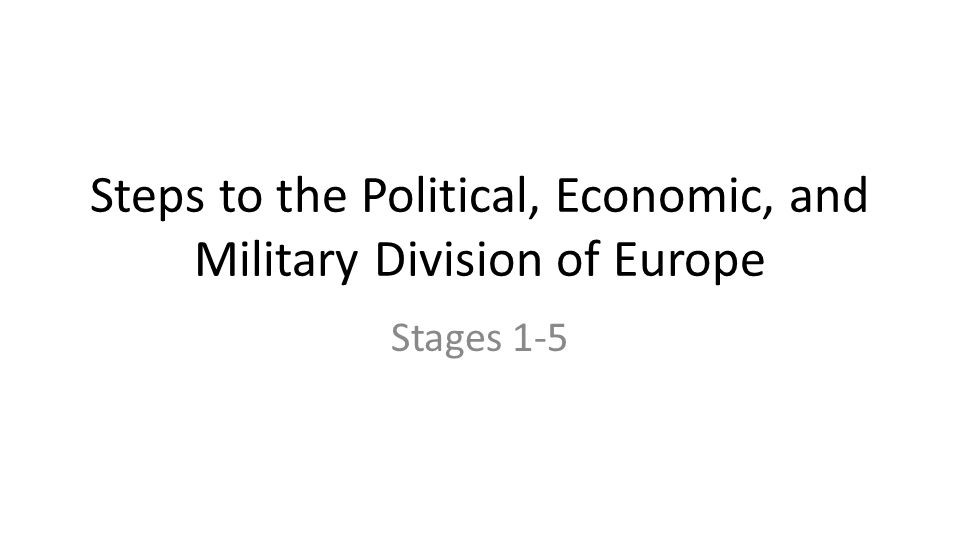Steps to the Political, Economic, and Military Division of Europe Stages 1-5