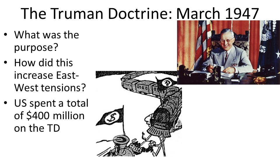 The Truman Doctrine: March 1947 What was the purpose? How did this increase East- West tensions? US spent a total of $400 million on the TD