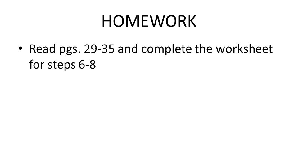 HOMEWORK Read pgs. 29-35 and complete the worksheet for steps 6-8