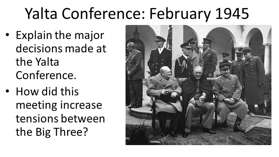 Yalta Conference: February 1945 Explain the major decisions made at the Yalta Conference. How did this meeting increase tensions between the Big Three