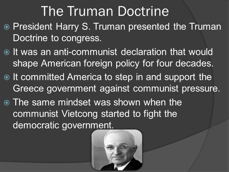 The Truman Doctrine  President Harry S. Truman presented the Truman Doctrine to congress.