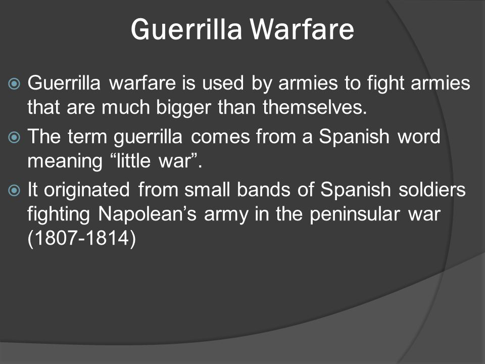 Guerrilla Warfare  Guerrilla warfare is used by armies to fight armies that are much bigger than themselves.
