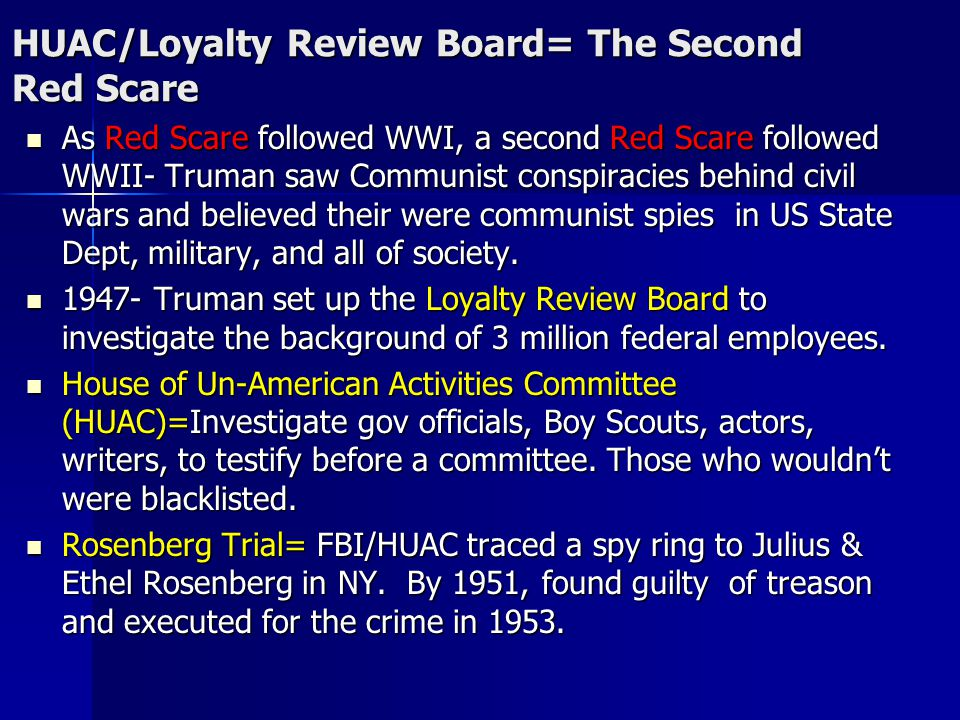 HUAC/Loyalty Review Board= The Second Red Scare As Red Scare followed WWI, a second Red Scare followed WWII- Truman saw Communist conspiracies behind