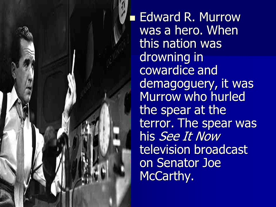 Edward R. Murrow was a hero. When this nation was drowning in cowardice and demagoguery, it was Murrow who hurled the spear at the terror. The spear w
