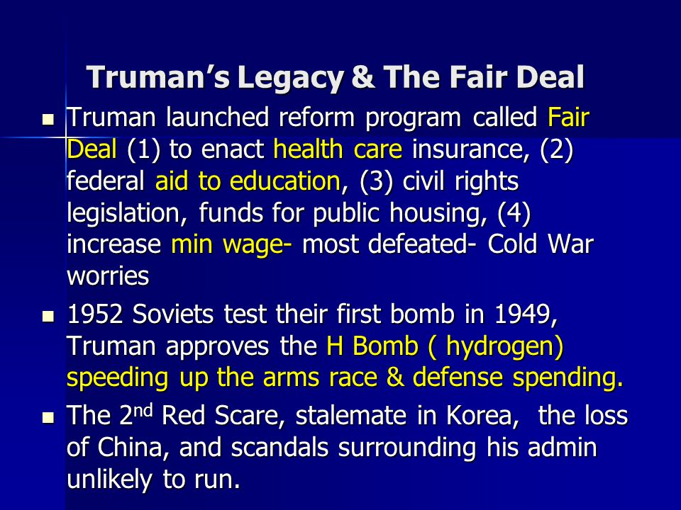 Truman's Legacy & The Fair Deal Truman launched reform program called Fair Deal (1) to enact health care insurance, (2) federal aid to education, (3)