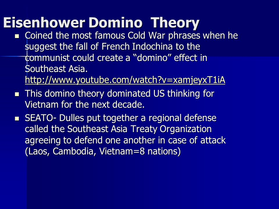 "Eisenhower Domino Theory Coined the most famous Cold War phrases when he suggest the fall of French Indochina to the communist could create a ""domino"""