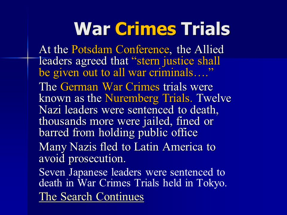 "War Crimes Trials At the Potsdam Conference, the Allied leaders agreed that ""stern justice shall be given out to all war criminals…."" The German War C"