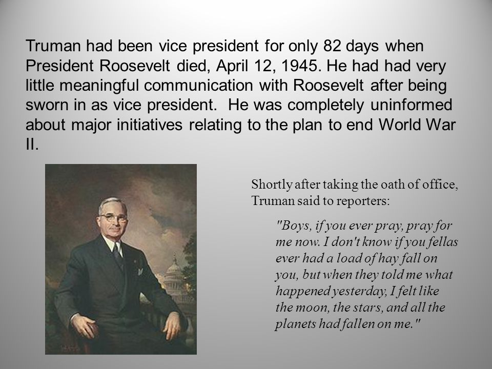 Truman had been vice president for only 82 days when President Roosevelt died, April 12, 1945.
