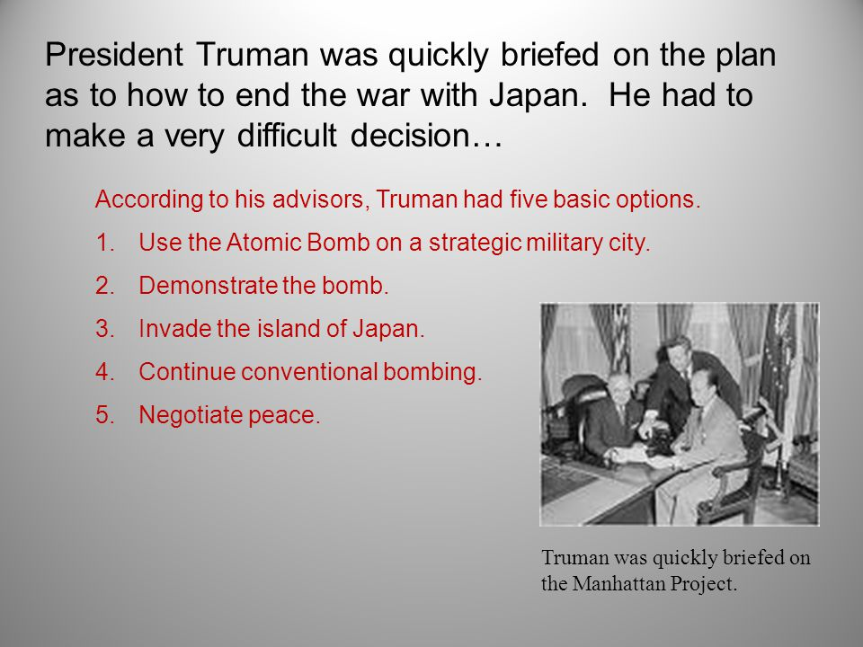 President Truman was quickly briefed on the plan as to how to end the war with Japan.