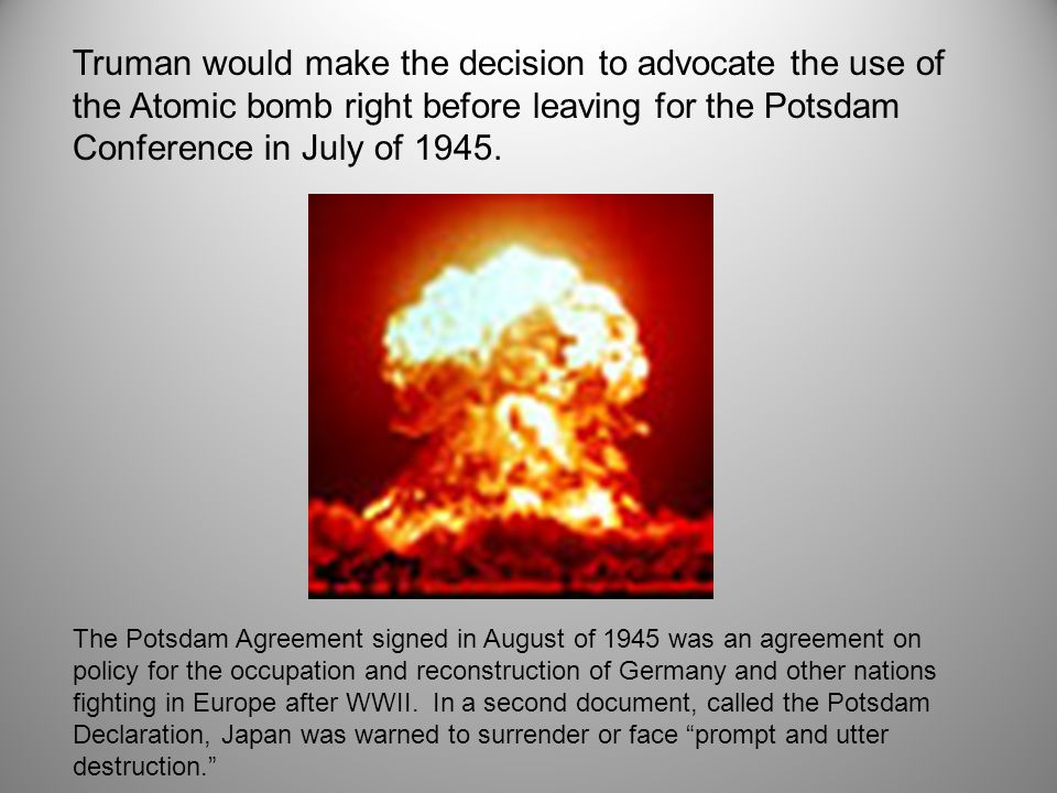 Truman would make the decision to advocate the use of the Atomic bomb right before leaving for the Potsdam Conference in July of 1945.
