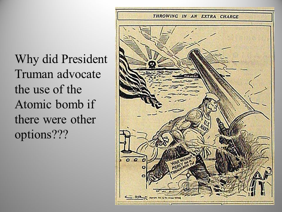 Why did President Truman advocate the use of the Atomic bomb if there were other options