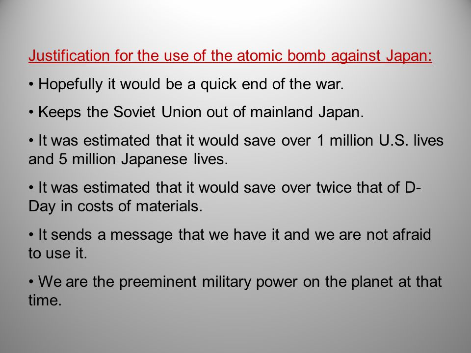 Justification for the use of the atomic bomb against Japan: Hopefully it would be a quick end of the war.