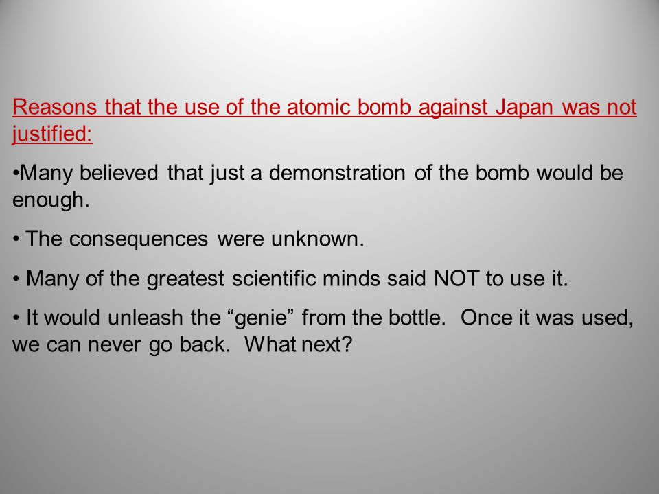 Reasons that the use of the atomic bomb against Japan was not justified: Many believed that just a demonstration of the bomb would be enough.