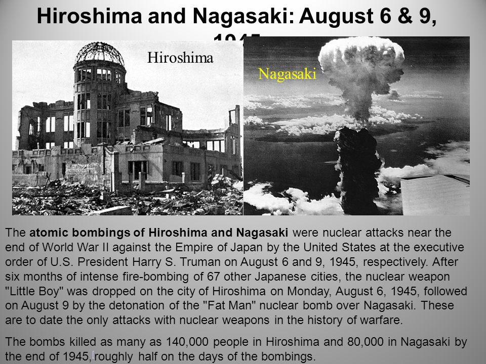 Hiroshima and Nagasaki: August 6 & 9, 1945 The atomic bombings of Hiroshima and Nagasaki were nuclear attacks near the end of World War II against the Empire of Japan by the United States at the executive order of U.S.