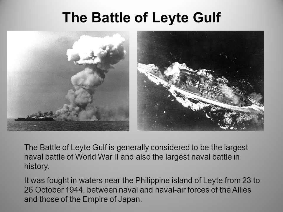 The Battle of Leyte Gulf is generally considered to be the largest naval battle of World War II and also the largest naval battle in history.