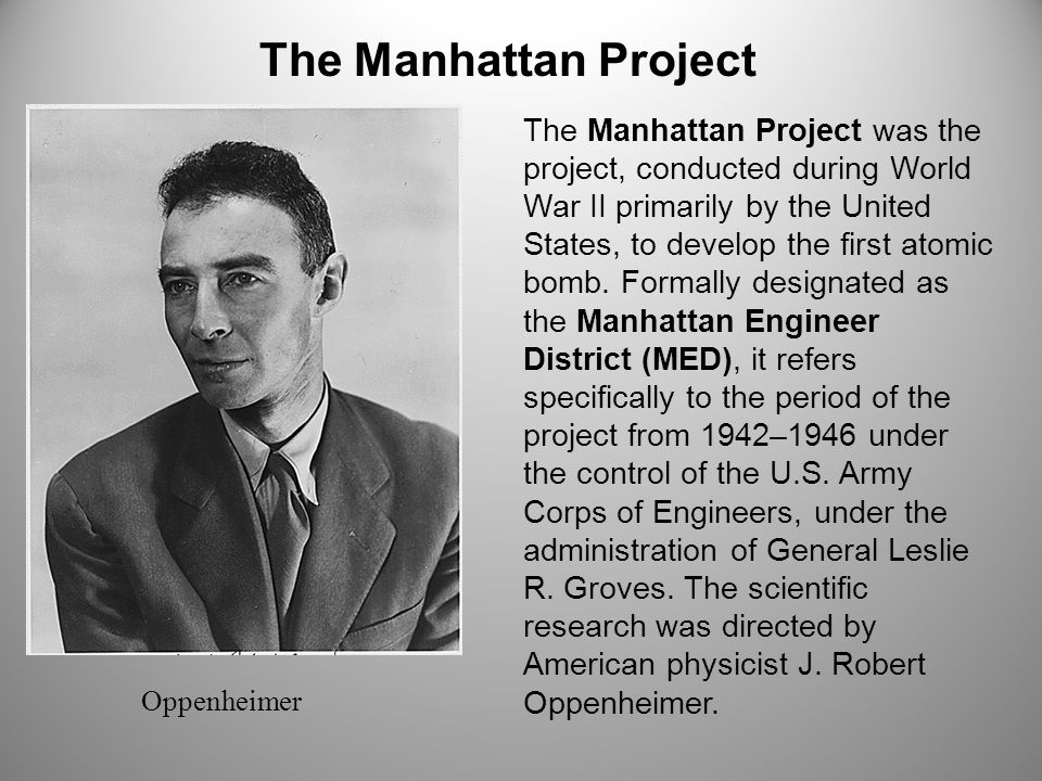 The Manhattan Project The Manhattan Project was the project, conducted during World War II primarily by the United States, to develop the first atomic bomb.