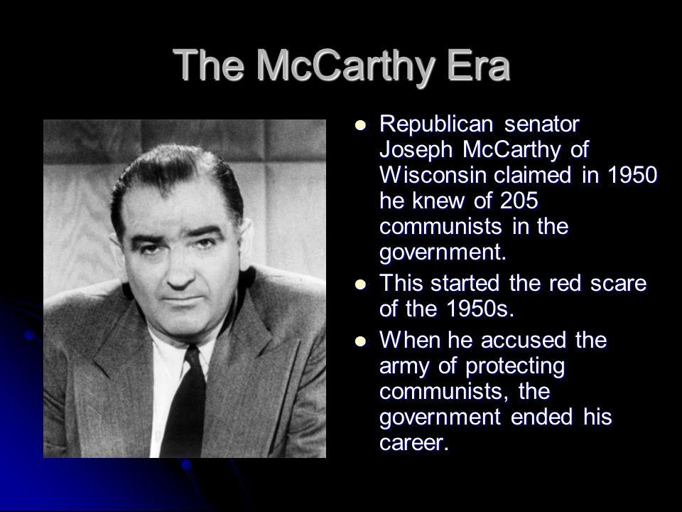 The McCarthy Era Republican senator Joseph McCarthy of Wisconsin claimed in 1950 he knew of 205 communists in the government. Republican senator Josep