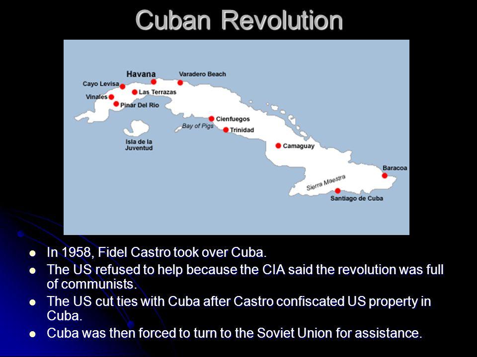 Cuban Revolution In 1958, Fidel Castro took over Cuba. In 1958, Fidel Castro took over Cuba. The US refused to help because the CIA said the revolutio