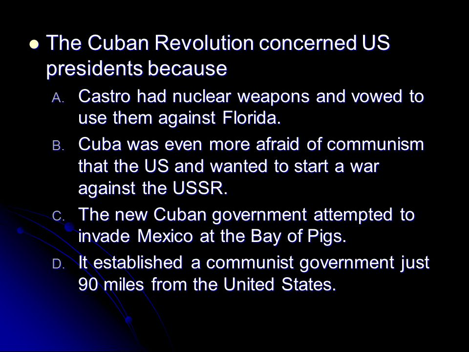 The Cuban Revolution concerned US presidents because The Cuban Revolution concerned US presidents because A. Castro had nuclear weapons and vowed to u