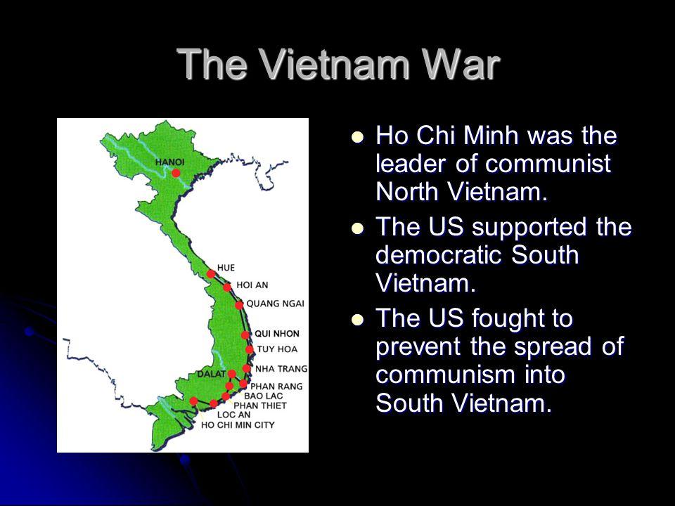 The Vietnam War Ho Chi Minh was the leader of communist North Vietnam. Ho Chi Minh was the leader of communist North Vietnam. The US supported the dem
