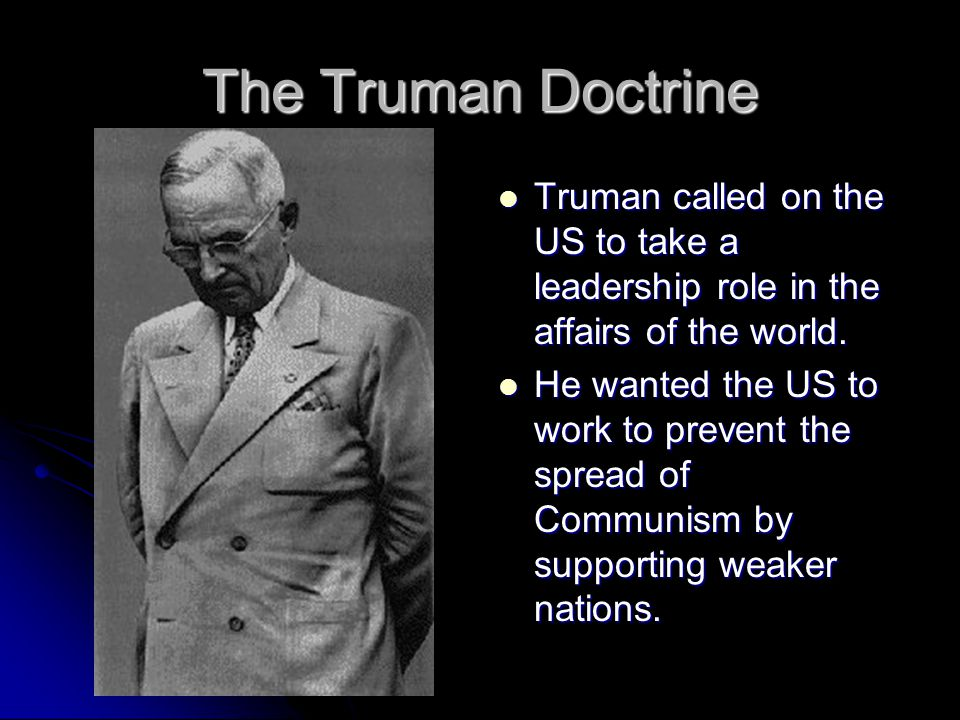 The Truman Doctrine Truman called on the US to take a leadership role in the affairs of the world. Truman called on the US to take a leadership role i